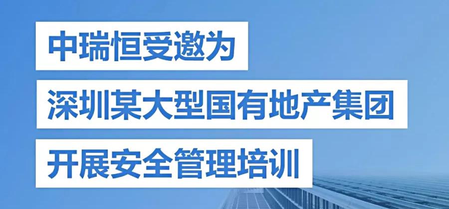 强化安全基础、推动安全发展——中瑞恒受邀为深圳某大型国有地产集团开展安全管理培训