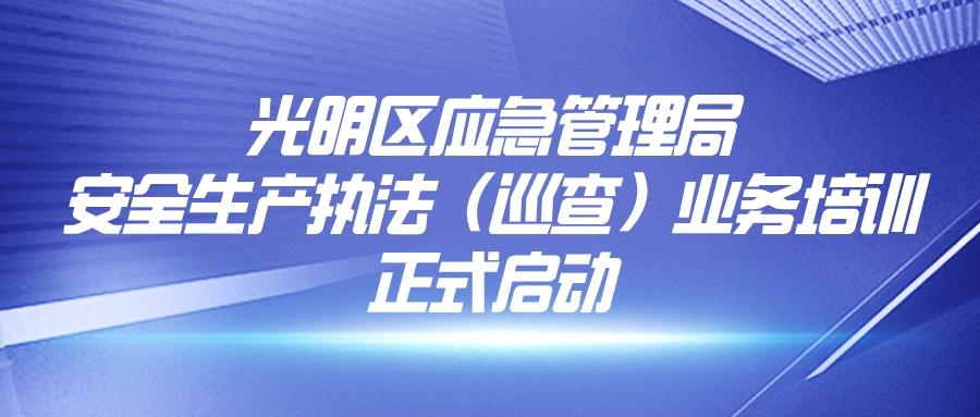 深圳市光明区应急管理局安全生产执法(巡查)业务培训正式启动