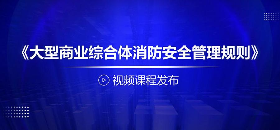 《大型商业综合体消防安全管理规则》视频课程发布