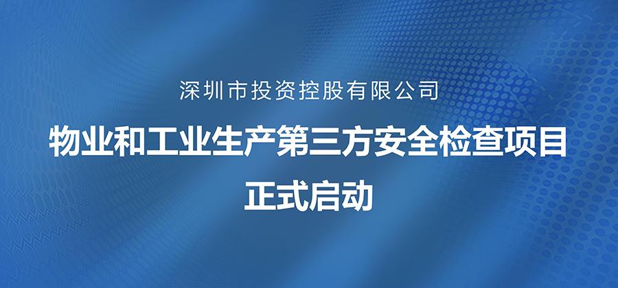 深圳市投资控股有限公司物业和工业生产第三方安全检查项目正式启动