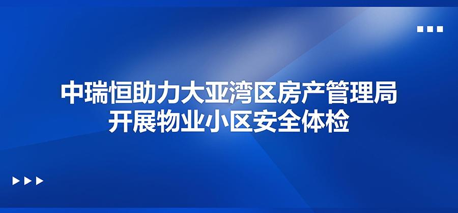 中瑞恒助力大亚湾区房产管理局开展物业小区安全体检